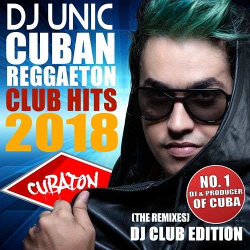 DJ Unic Cuban Reggaeton Club Hits 2018 (The Remixes - DJ Club Edition)