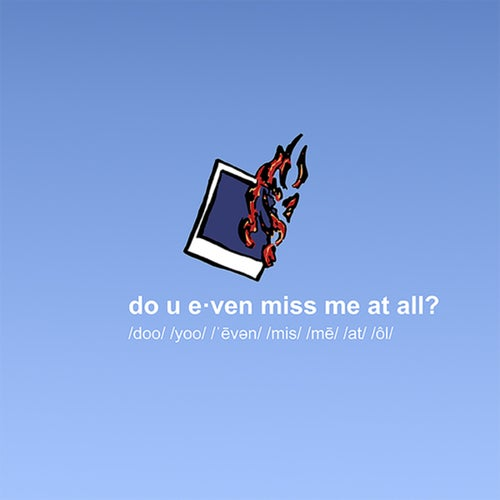 do u even miss me at all?